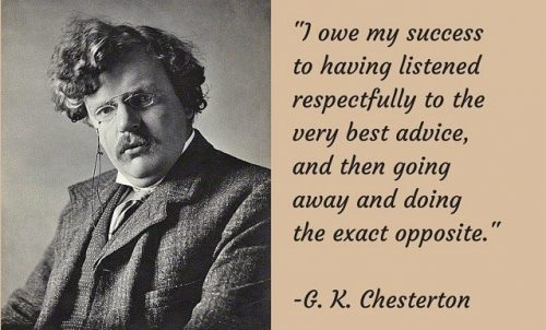 """I owe my success to having listened respectfully to the very best advice, and then going away and doing the exact opposite."" – G.K. Chesterton - Inspirational Business Quotes"